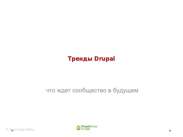 Тренды Drupal                   что ждет сообщество в будущем© Александр Швец