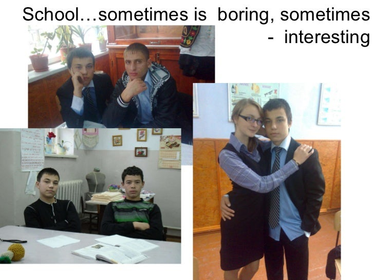 School…sometimes is  boring, sometimes -  interesting