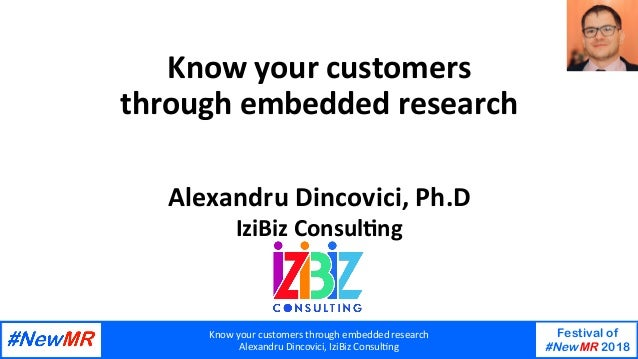 Knowyourcustomersthroughembeddedresearch AlexandruDincovici,IziBizConsul>ng Festival of #NewMR 2018   Knowyour...