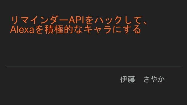 リマインダーAPIをハックして、 Alexaを積極的なキャラにする 伊藤 さやか