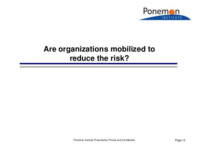 Page 15 Are organizations mobilized to reduce the risk? Ponemon Institute Presentation Private and Confidential