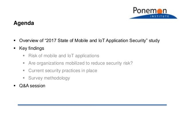 """Agenda  Overview of """"2017 State of Mobile and IoT Application Security"""" study  Key findings  Risk of mobile and IoT app..."""