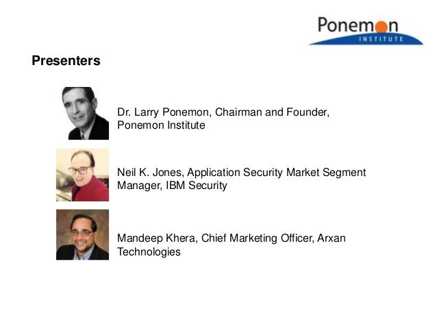 Presenters Neil K. Jones, Application Security Market Segment Manager, IBM Security Dr. Larry Ponemon, Chairman and Founde...