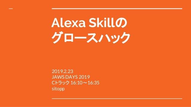 Alexa Skillの グロースハック 2019.2.23 JAWS DAYS 2019 Cトラック 16:10〜16:35 sitopp