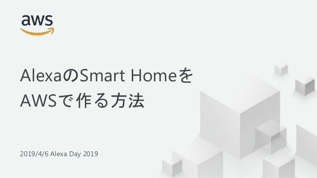 © 2019, Amazon Web Services, Inc. or its Affiliates. All rights reserved. 2019/4/6 Alexa Day 2019 AlexaのSmart Homeを AWSで作る...