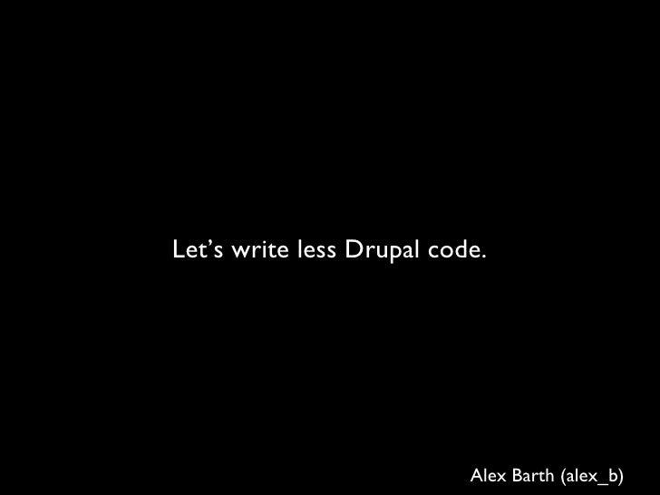Let's write less Drupal code. Alex Barth (alex_b)