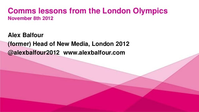 Comms lessons from the London OlympicsNovember 8th 2012Alex Balfour(former) Head of New Media, London 2012@alexbalfour2012...