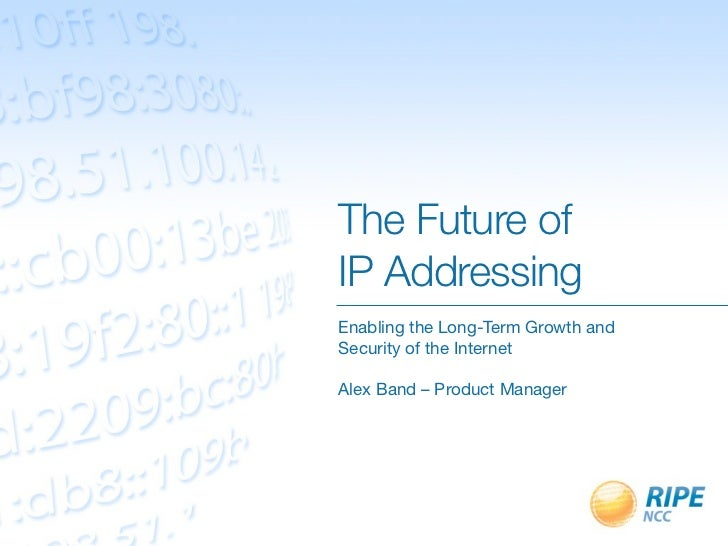 The Future ofIP AddressingEnabling the Long-Term Growth andSecurity of the InternetAlex Band – Product Manager