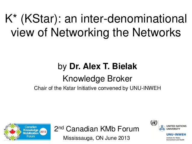 K* (KStar): an inter-denominationalview of Networking the Networks2nd Canadian KMb ForumMississauga, ON June 2013by Dr. Al...