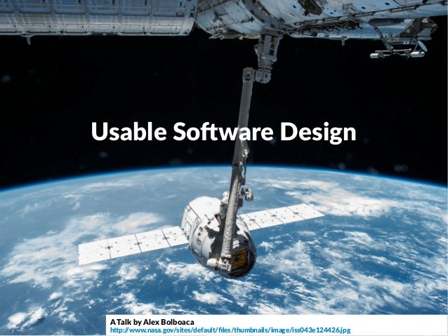 Usable Software Design A Talk by Alex Bolboaca http://www.nasa.gov/sites/default/files/thumbnails/image/iss043e124426.jpg