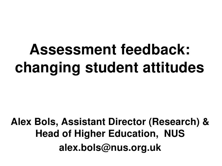 Assessment feedback:changing student attitudesAlex Bols, Assistant Director (Research) &     Head of Higher Education, NUS...