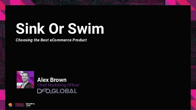 Sink Or Swim Choosing the Best eCommerce Product Alex Brown Chief Marketing Officer