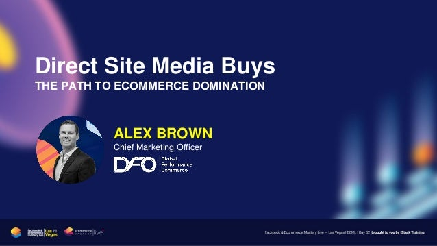 Direct Site Media Buys THE PATH TO ECOMMERCE DOMINATION ALEX BROWN Chief Marketing Officer