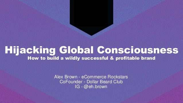 Hijacking Global Consciousness How to build a wildly successful & profitable brand Alex Brown - eCommerce Rockstars CoFoun...