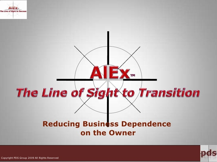 AlEx™<br />The Line of Sight to Transition<br />Reducing Business Dependence on the Owner<br />Copyright PDS Group 2009 Al...