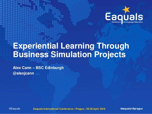 Experiential Learning Through Business Simulation Projects Alex Cann – BSC Edinburgh @alexjcann ©Eaquals Eaquals Internati...