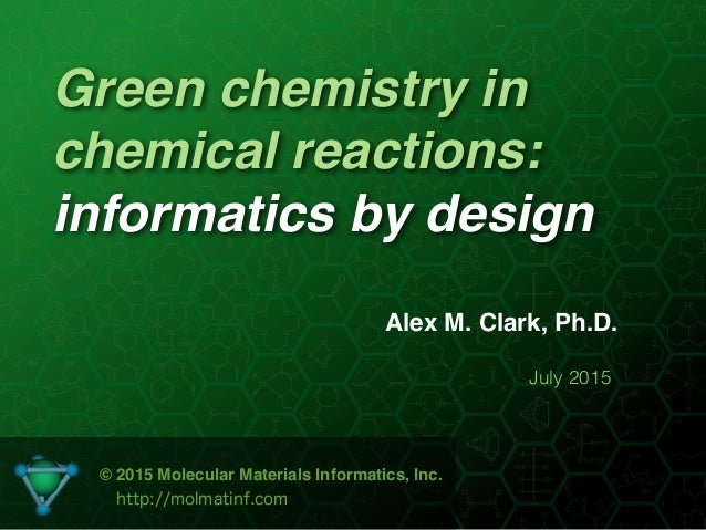 Green chemistry in chemical reactions: informatics by design Alex M. Clark, Ph.D. July 2015 © 2015 Molecular Materials Inf...