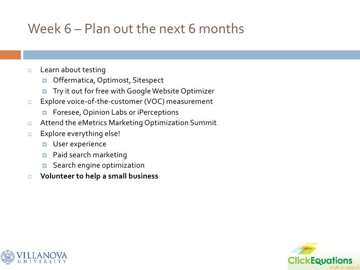 Week 6 – Plan out the next 6 months     Learn about testing      Offermatica, Optimost, Sitespect      Try it out for f...