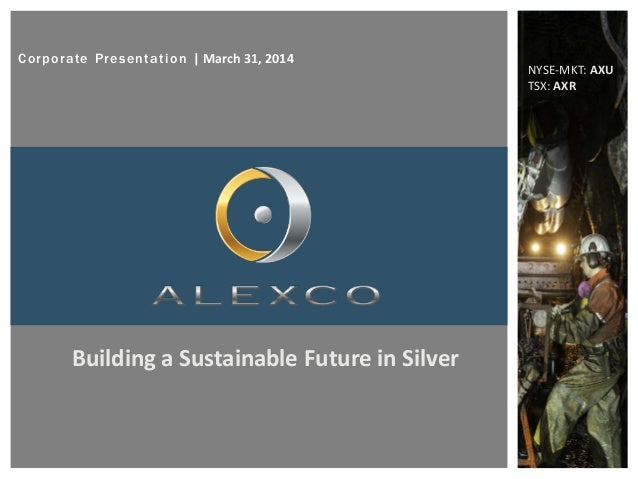 Corporate Presentation   March 31, 2014 NYSE-MKT: AXU TSX: AXR Building a Sustainable Future in Silver
