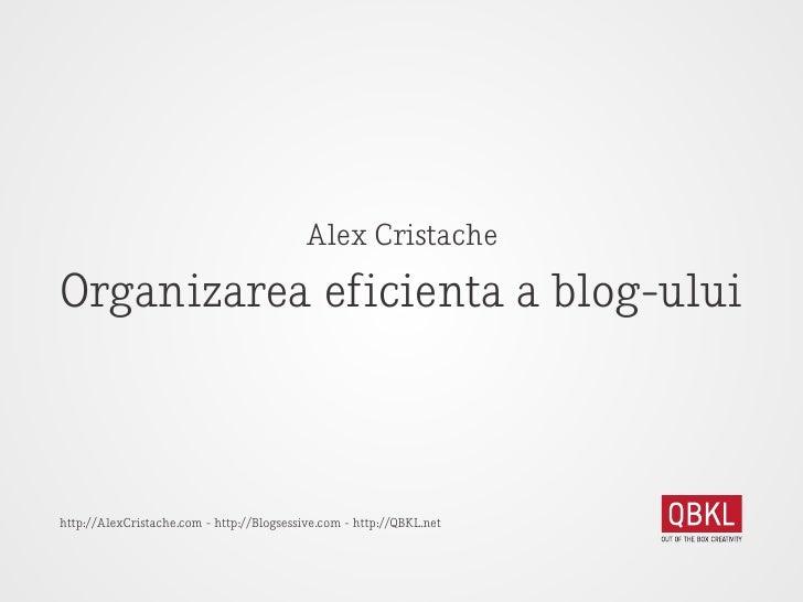Alex Cristache  Organizarea eficienta a blog-ului    http://AlexCristache.com - http://Blogsessive.com - http://QBKL.net
