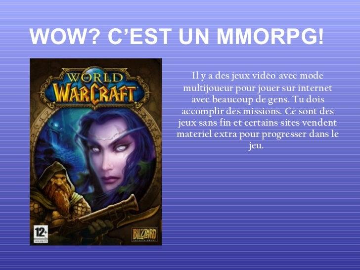 WOW? C'EST UN MMORPG! Il y a des jeux vidéo   avec mode multijoueur pour jouer sur internet avec beaucoup de gens. Tu dois...