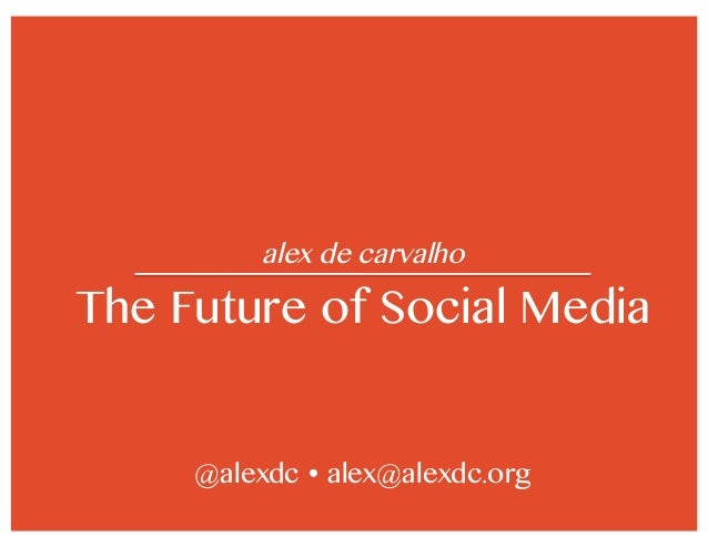 alex de carvalho The Future of Social Media @alexdc  alex@alexdc.org