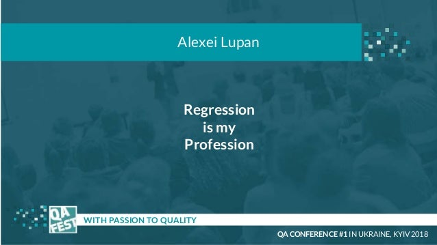 Regression is my Profession t WITH PASSION TO QUALITY Alexei Lupan QA CONFERENCE #1 IN UKRAINE, KYIV 2018