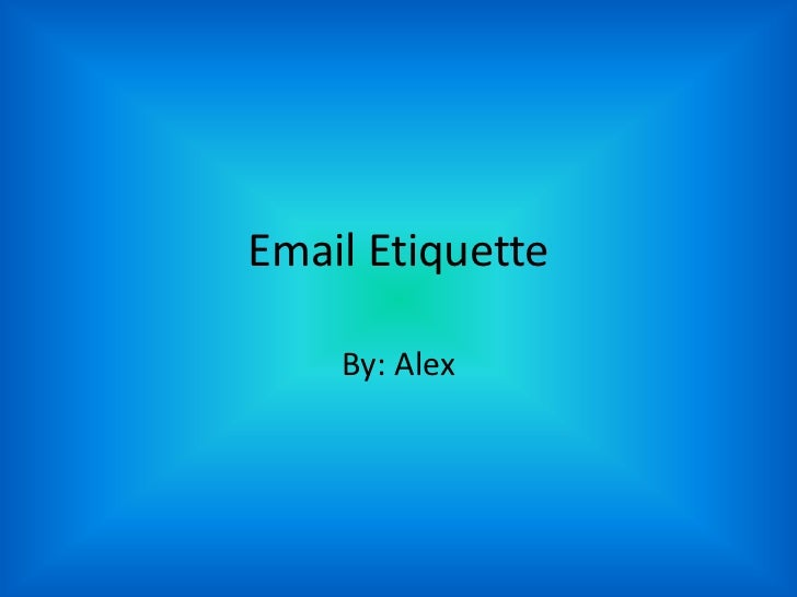 Email Etiquette    By: Alex