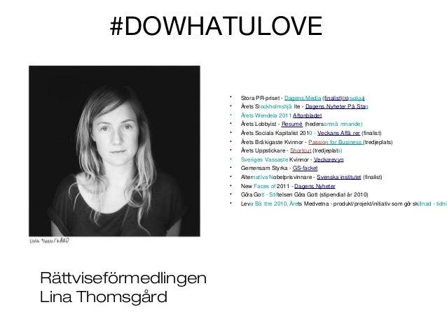#DOWHATULOVE • •  Årets Stockholmshjä lte - Dagens Nyheter På Stan  •  Årets Wendela 2011 Aftonbladet  •  Årets Lobbyist -...