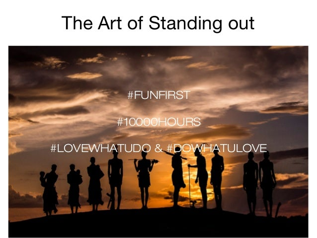 The Art of Standing out  #FUNFIRST #10000HOURS #LOVEWHATUDO & #DOWHATULOVE