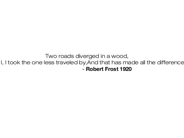 Two roads diverged in a wood, I, I took the one less traveled by,And that has made all the difference - Robert Frost 1920