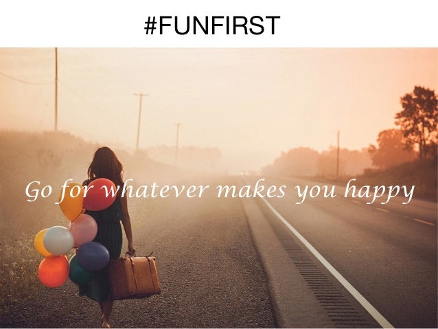 #FUNFIRST  Go for whatever makes you happy
