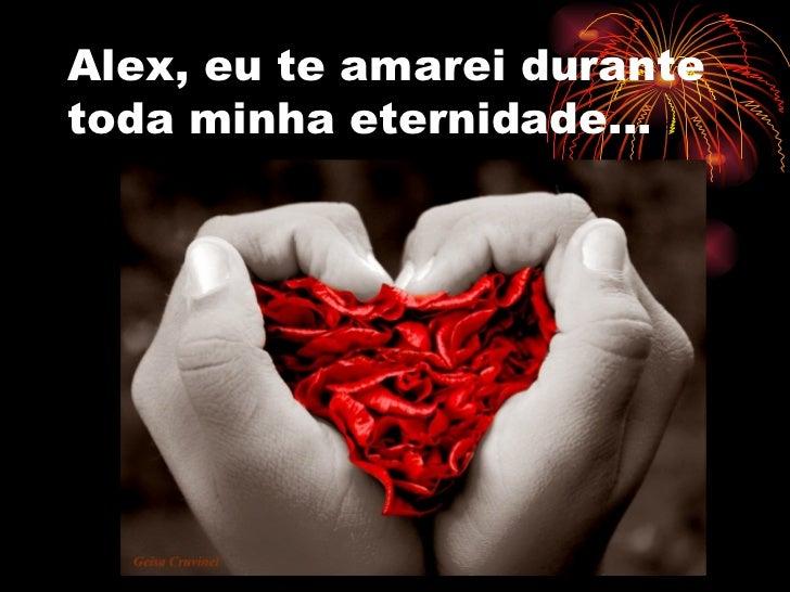 Alex, eu te amarei durantetoda minha eternidade...