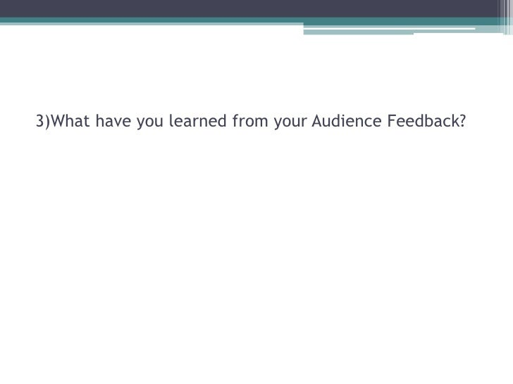 3)What have you learned from your Audience Feedback?