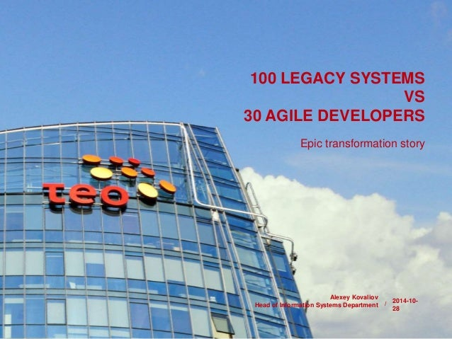 100 LEGACY SYSTEMS  /  VS  30 AGILE DEVELOPERS  Epic transformation story  2014-10-  28  Alexey Kovaliov  Head of Informat...