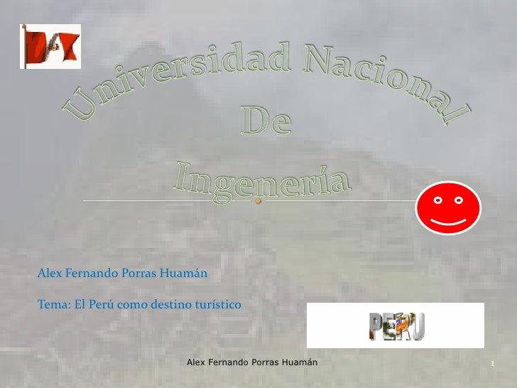 Universidad Nacional<br />De<br />Ingenería<br />Alex Fernando Porras Huamán<br />Tema: El Perú como destino turístico<br ...