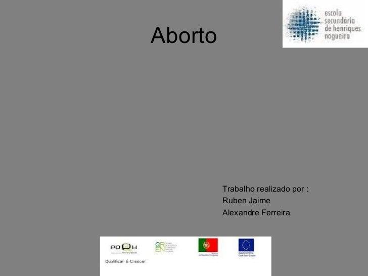 Aborto <ul><li>Trabalho realizado por :  </li></ul><ul><li>Ruben Jaime </li></ul><ul><li>Alexandre Ferreira  </li></ul>