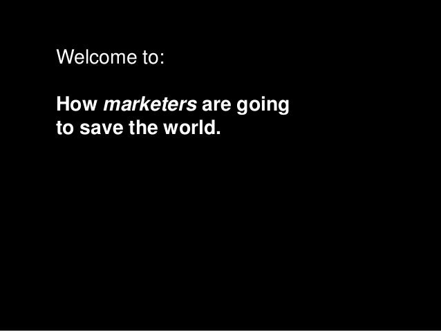 Welcome to:How marketers are goingto save the world.