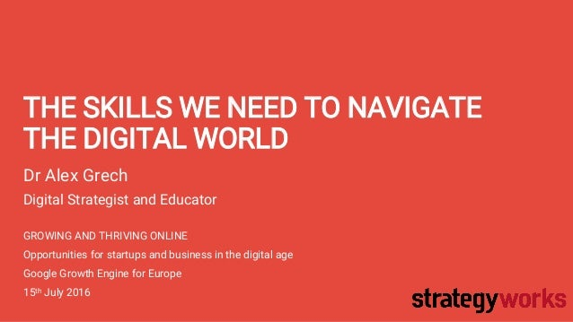THE SKILLS WE NEED TO NAVIGATE THE DIGITAL WORLD Dr Alex Grech Digital Strategist and Educator GROWING AND THRIVING ONLINE...