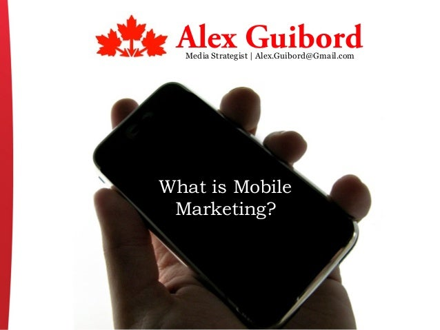 What is Mobile Marketing? Media Strategist | Alex.Guibord@Gmail.com Alex Guibord