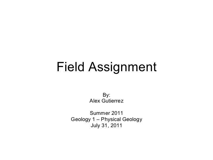 Field Assignment By: Alex Gutierrez Summer 2011 Geology 1 – Physical Geology July 31, 2011
