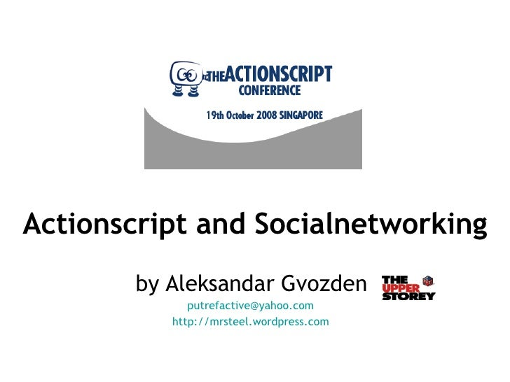 Actionscript and Socialnetworking by Aleksandar Gvozden [email_address] http://mrsteel.wordpress.com