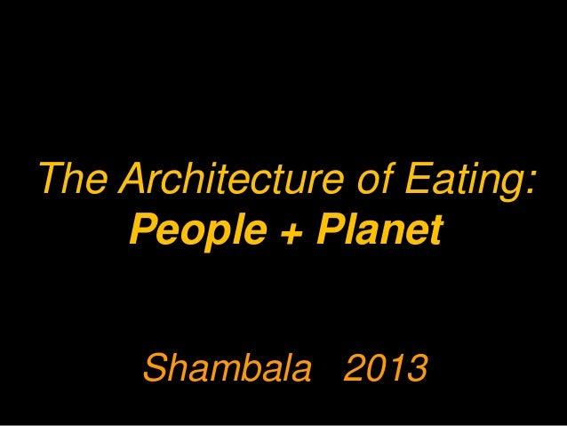 The Architecture of Eating: People + Planet Shambala 2013