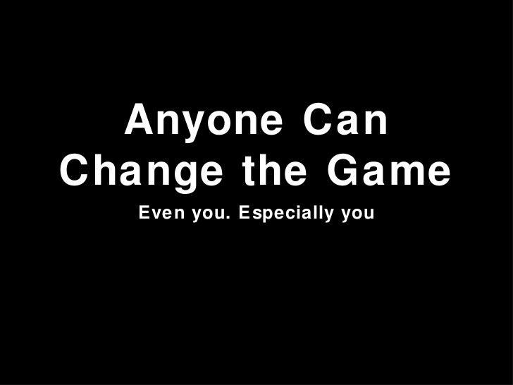 Anyone Can Change the Game <ul><li>Even you. Especially you </li></ul>
