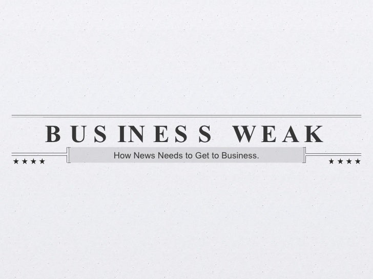 BUSINESS WEAK <ul><li>How News Needs to Get to Business. </li></ul>