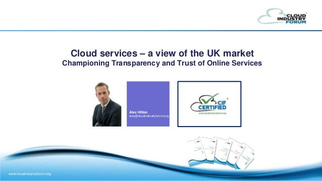 www.cloudindustryforum.org Cloud services – a view of the UK market Championing Transparency and Trust of Online Services ...
