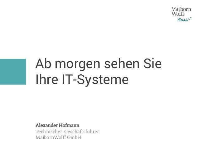 Ab morgen sehen Sie Ihre IT-Systeme Alexander Hofmann Technischer Geschäftsführer MaibornWolff GmbH
