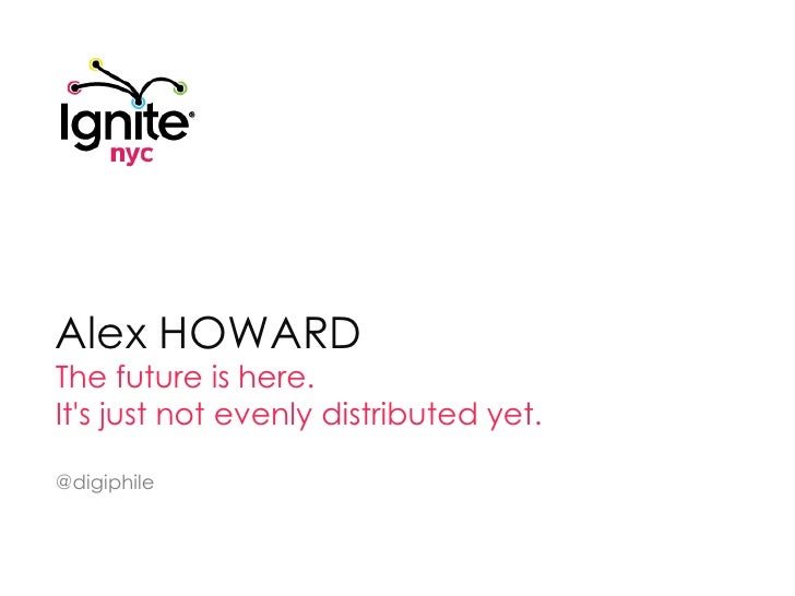 Alex HOWARD<br />The future is here. <br />It's just not evenly distributed yet.<br />@digiphile<br />