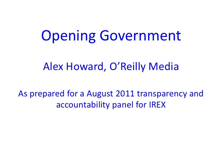 Opening GovernmentAlex Howard, O'Reilly MediaAs prepared for a August 2011 transparency and accountability panel for IREX ...