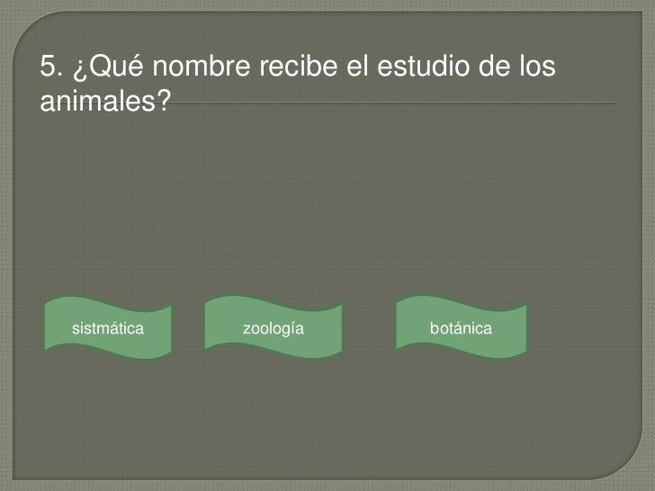 5. ¿Qué nombre recibe el estudio de losanimales?  sistmática   zoología      botánica